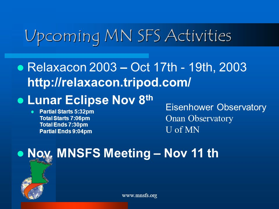www.mnsfs.org Relaxacon 2003 – Oct 17th - 19th, 2003 http://relaxacon.tripod.com/ Lunar Eclipse Nov 8 th Partial Starts 5:32pm Total Starts 7:06pm Total Ends 7:30pm Partial Ends 9:04pm Nov.