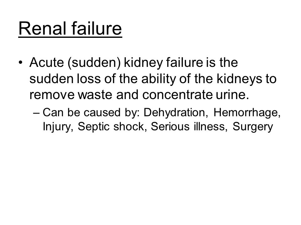 Renal failure Acute (sudden) kidney failure is the sudden loss of the ability of the kidneys to remove waste and concentrate urine. –Can be caused by: