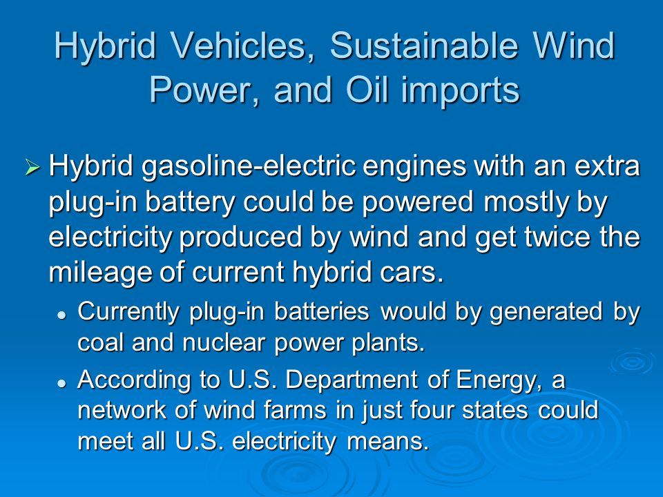 Hybrid Vehicles, Sustainable Wind Power, and Oil imports  Hybrid gasoline-electric engines with an extra plug-in battery could be powered mostly by e
