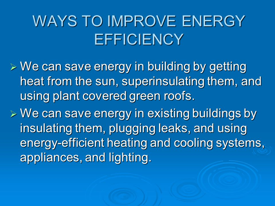 WAYS TO IMPROVE ENERGY EFFICIENCY  We can save energy in building by getting heat from the sun, superinsulating them, and using plant covered green r