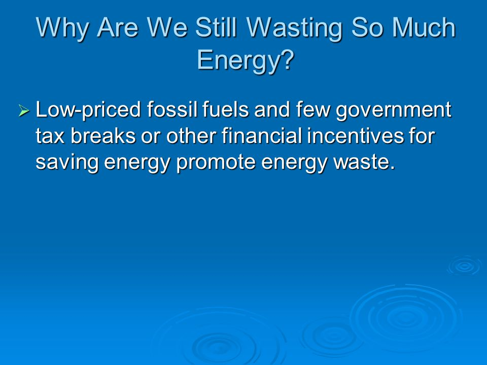 Why Are We Still Wasting So Much Energy?  Low-priced fossil fuels and few government tax breaks or other financial incentives for saving energy promo