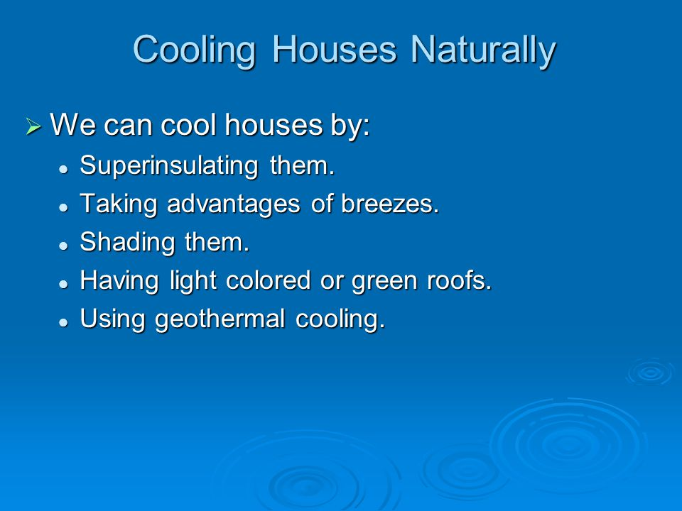 Cooling Houses Naturally  We can cool houses by: Superinsulating them. Superinsulating them. Taking advantages of breezes. Taking advantages of breez
