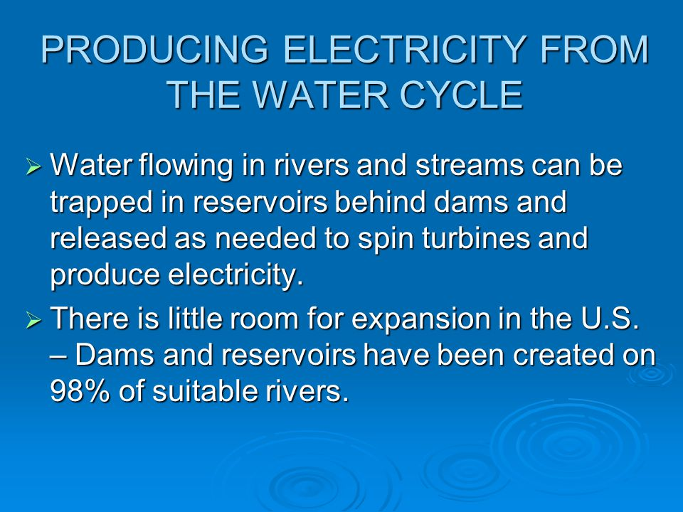 PRODUCING ELECTRICITY FROM THE WATER CYCLE  Water flowing in rivers and streams can be trapped in reservoirs behind dams and released as needed to sp