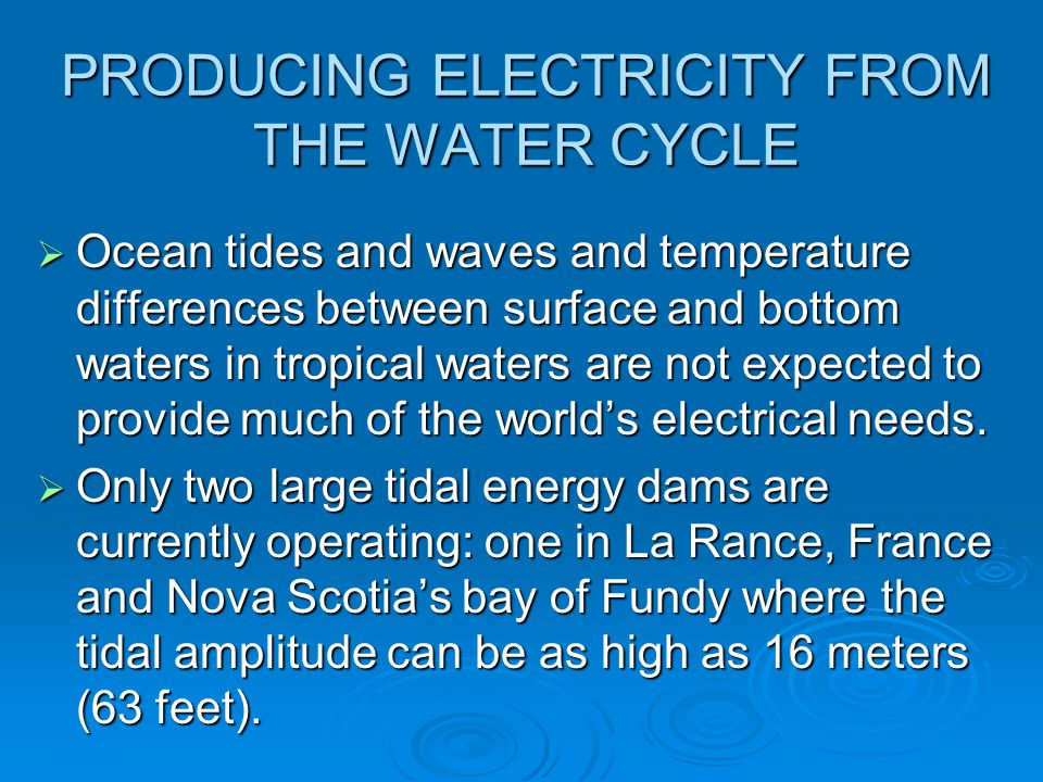 PRODUCING ELECTRICITY FROM THE WATER CYCLE  Ocean tides and waves and temperature differences between surface and bottom waters in tropical waters ar