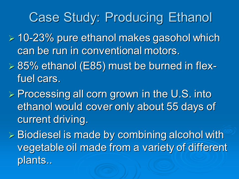 Case Study: Producing Ethanol  10-23% pure ethanol makes gasohol which can be run in conventional motors.  85% ethanol (E85) must be burned in flex-