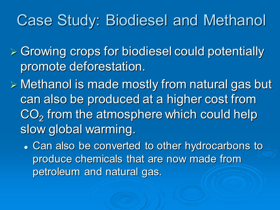 Case Study: Biodiesel and Methanol  Growing crops for biodiesel could potentially promote deforestation.  Methanol is made mostly from natural gas b