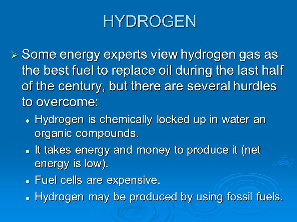 HYDROGEN  Some energy experts view hydrogen gas as the best fuel to replace oil during the last half of the century, but there are several hurdles to