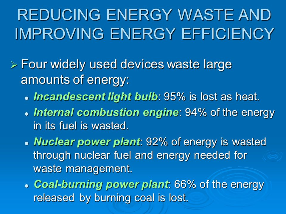 REDUCING ENERGY WASTE AND IMPROVING ENERGY EFFICIENCY  Four widely used devices waste large amounts of energy: Incandescent light bulb: 95% is lost a