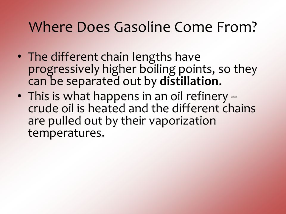 Where Does Gasoline Come From? The different chain lengths have progressively higher boiling points, so they can be separated out by distillation. Thi