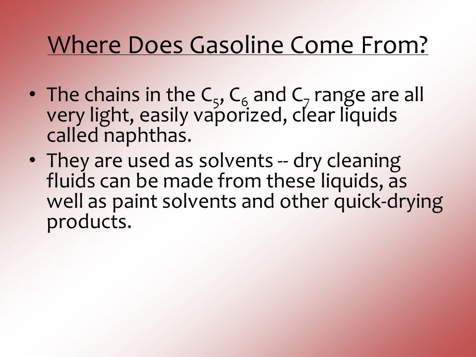 Where Does Gasoline Come From? The chains in the C 5, C 6 and C 7 range are all very light, easily vaporized, clear liquids called naphthas. They are