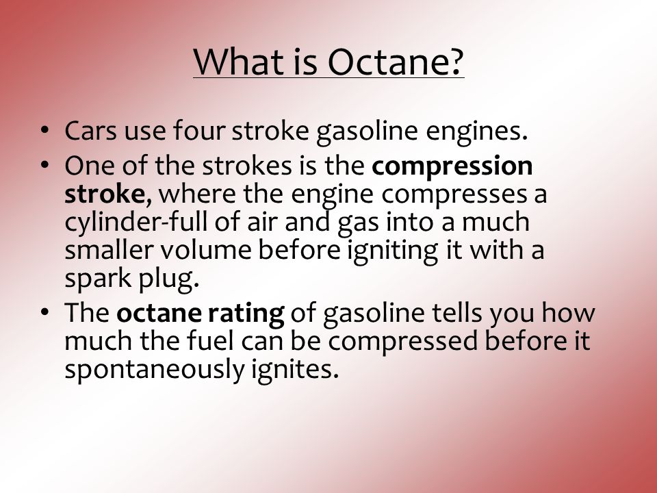 What is Octane? Cars use four stroke gasoline engines. One of the strokes is the compression stroke, where the engine compresses a cylinder-full of ai