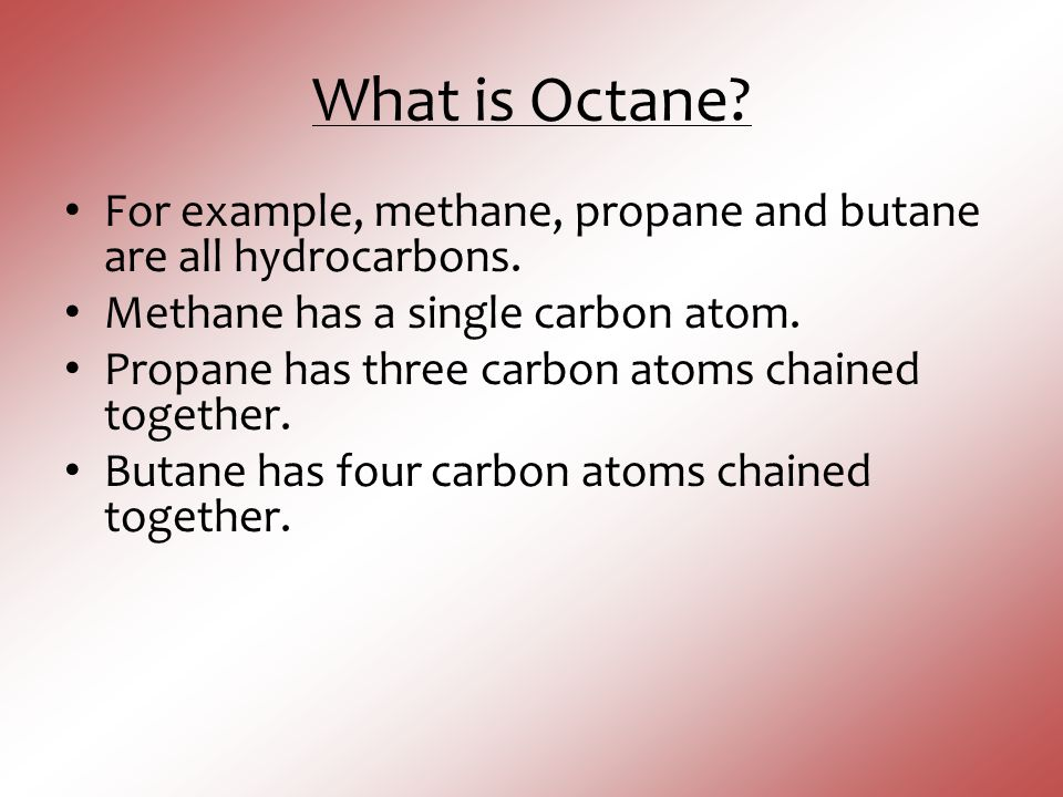 What is Octane? For example, methane, propane and butane are all hydrocarbons. Methane has a single carbon atom. Propane has three carbon atoms chaine