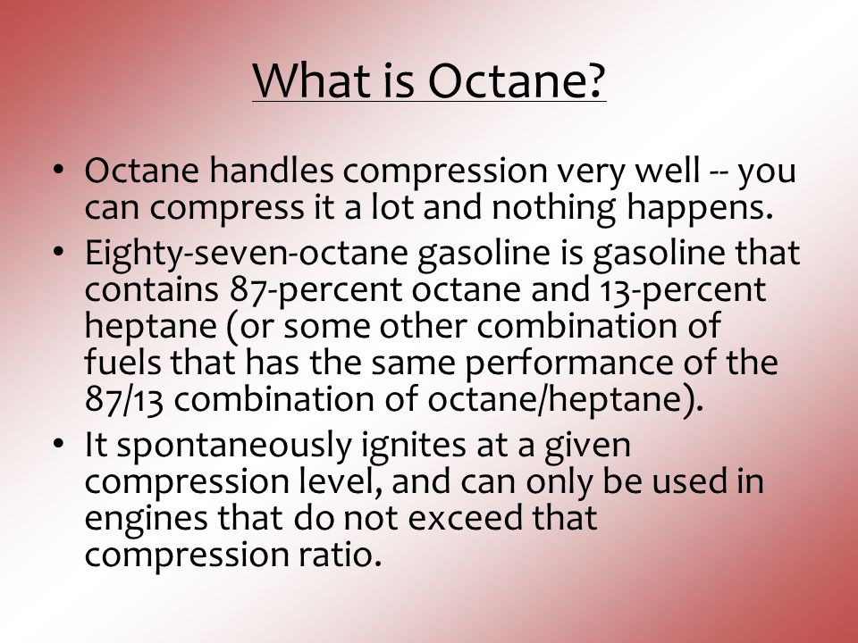 What is Octane? Octane handles compression very well -- you can compress it a lot and nothing happens. Eighty-seven-octane gasoline is gasoline that c