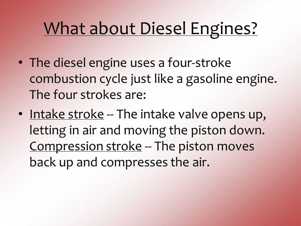 What about Diesel Engines? The diesel engine uses a four-stroke combustion cycle just like a gasoline engine. The four strokes are: Intake stroke -- T