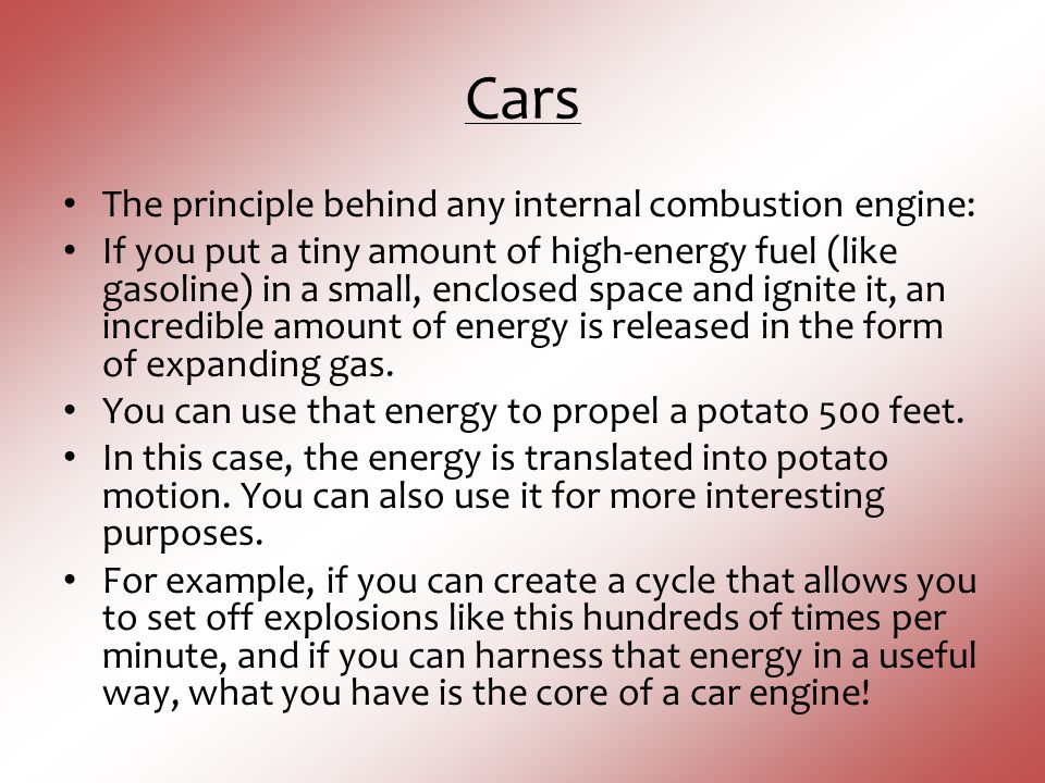 Cars The principle behind any internal combustion engine: If you put a tiny amount of high-energy fuel (like gasoline) in a small, enclosed space and