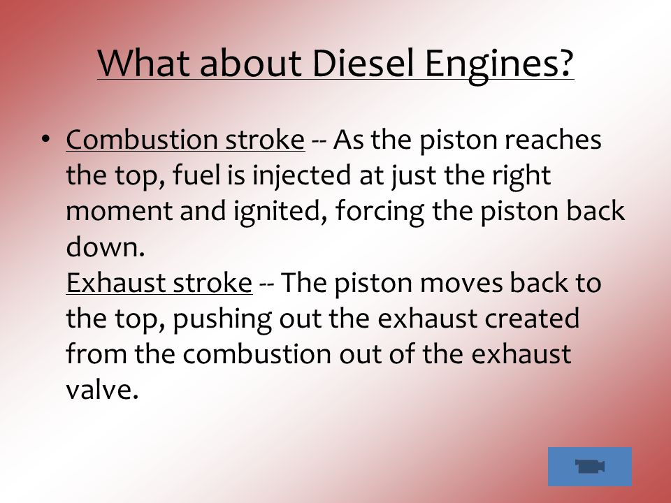 What about Diesel Engines? Combustion stroke -- As the piston reaches the top, fuel is injected at just the right moment and ignited, forcing the pist