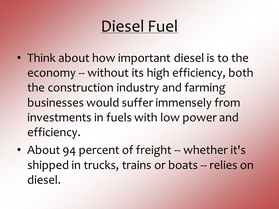 Diesel Fuel Think about how important diesel is to the economy -- without its high efficiency, both the construction industry and farming businesses w