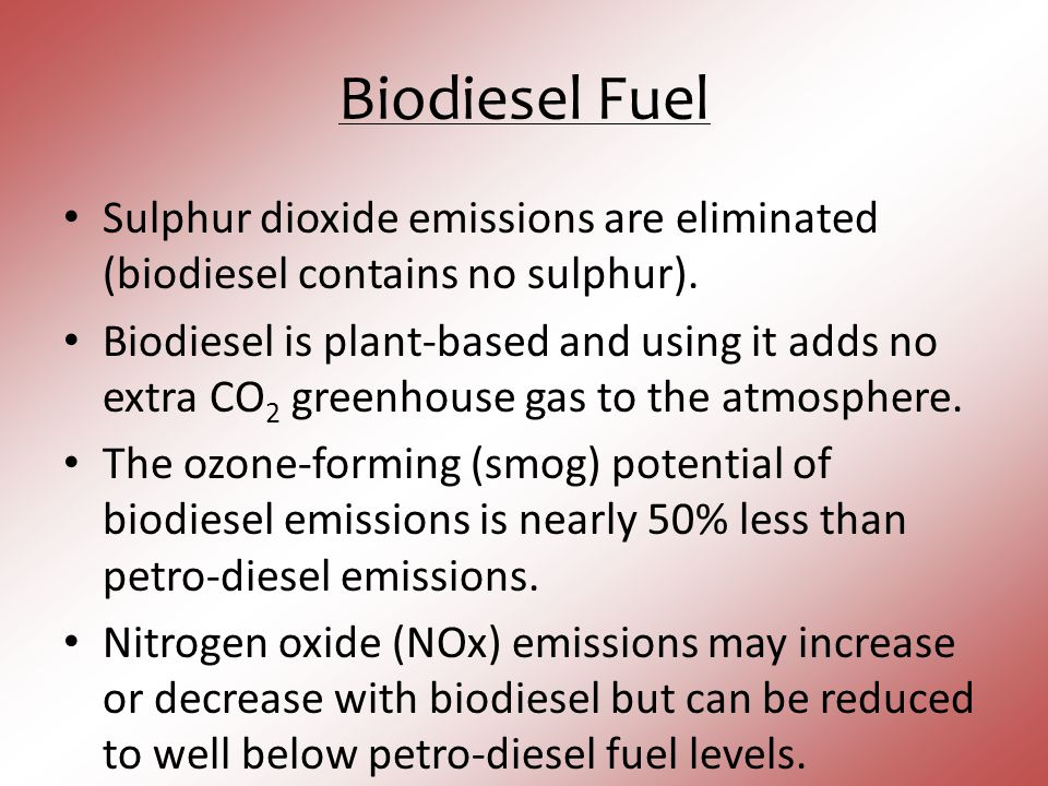 Biodiesel Fuel Sulphur dioxide emissions are eliminated (biodiesel contains no sulphur). Biodiesel is plant-based and using it adds no extra CO 2 gree