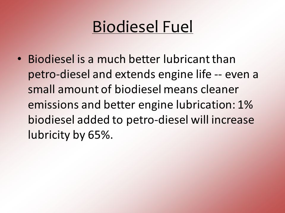 Biodiesel Fuel Biodiesel is a much better lubricant than petro-diesel and extends engine life -- even a small amount of biodiesel means cleaner emissi