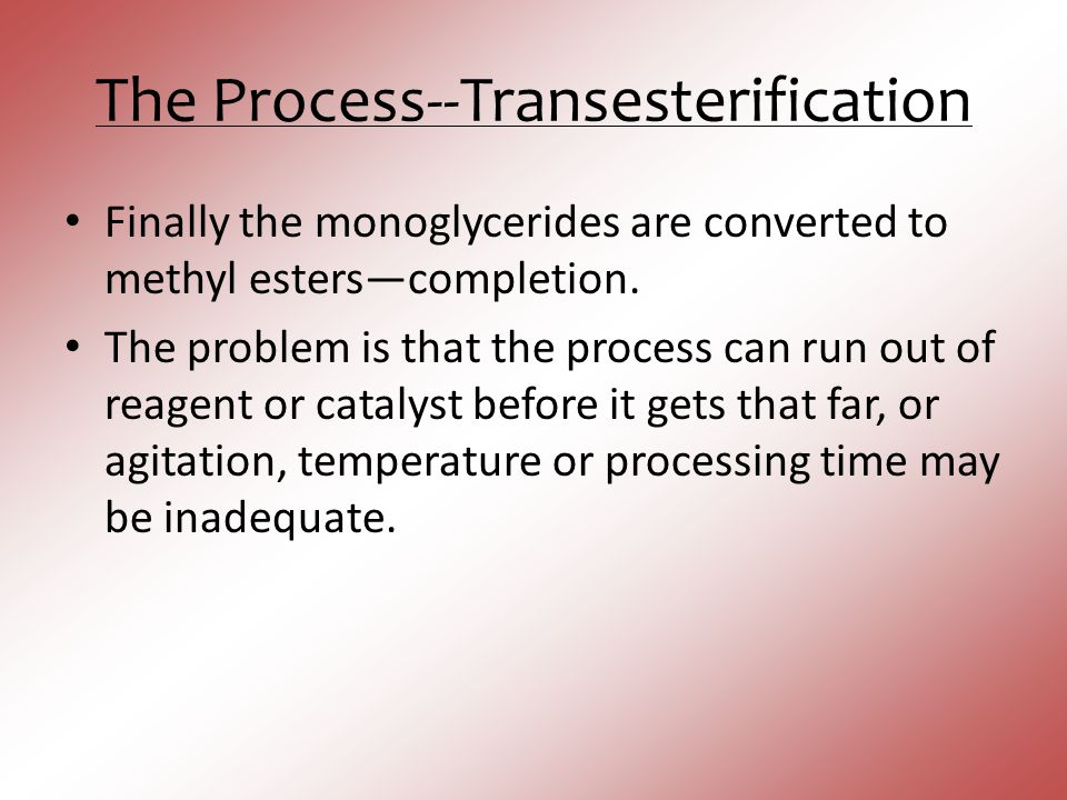 The Process--Transesterification Finally the monoglycerides are converted to methyl esters—completion. The problem is that the process can run out of
