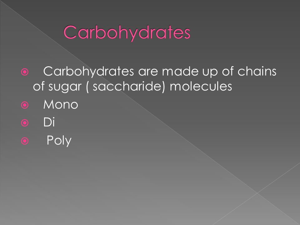  Carbohydrates are made up of chains of sugar ( saccharide) molecules  Mono  Di  Poly