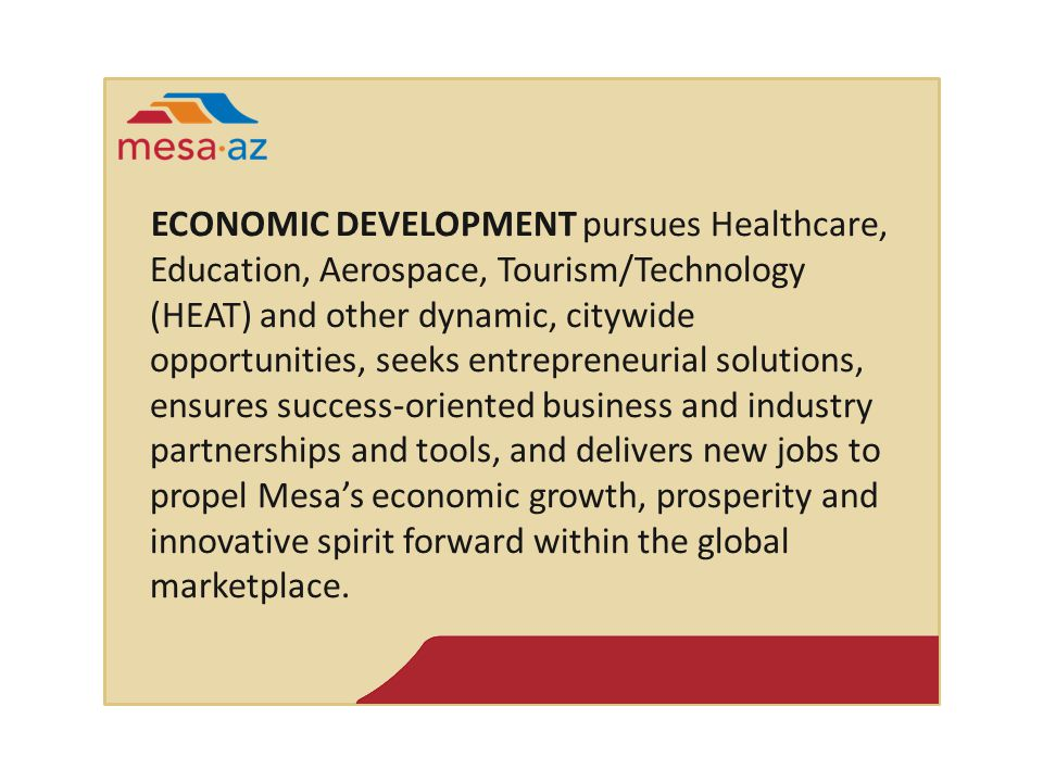 ECONOMIC DEVELOPMENT pursues Healthcare, Education, Aerospace, Tourism/Technology (HEAT) and other dynamic, citywide opportunities, seeks entrepreneurial solutions, ensures success-oriented business and industry partnerships and tools, and delivers new jobs to propel Mesa's economic growth, prosperity and innovative spirit forward within the global marketplace.