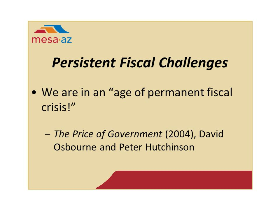 Persistent Fiscal Challenges We are in an age of permanent fiscal crisis! –The Price of Government (2004), David Osbourne and Peter Hutchinson