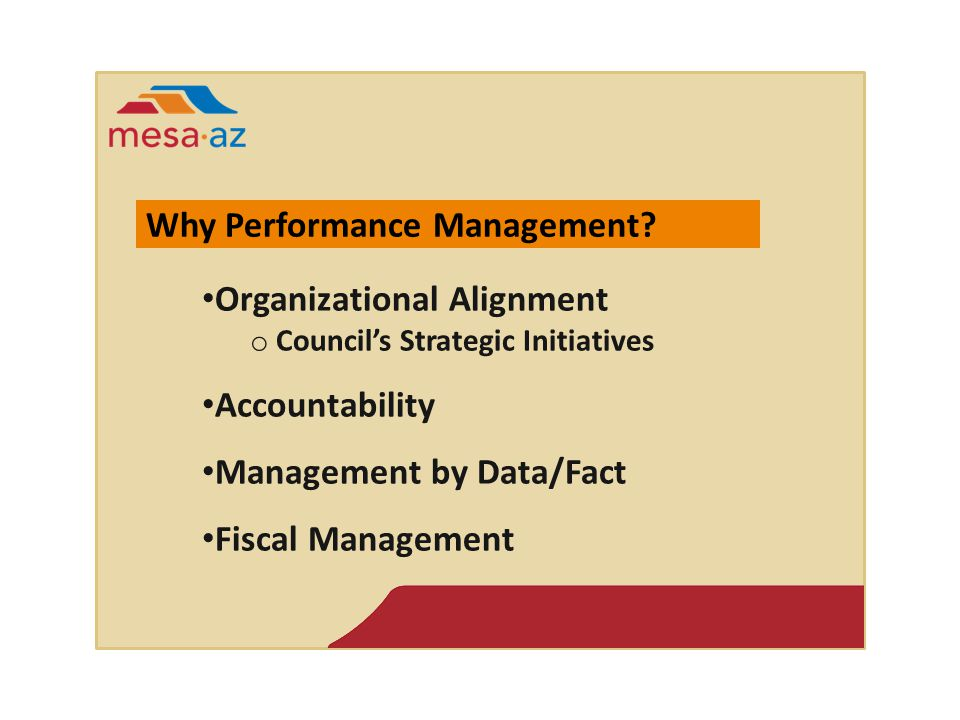 Organizational Alignment o Council's Strategic Initiatives Accountability Management by Data/Fact Fiscal Management Why Performance Management?