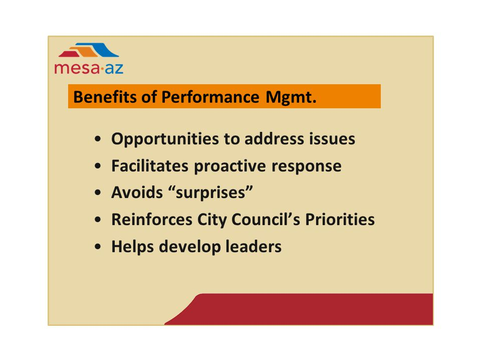 Opportunities to address issues Facilitates proactive response Avoids surprises Reinforces City Council's Priorities Helps develop leaders Benefits of Performance Mgmt.