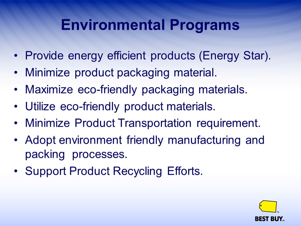 Environmental Programs Provide energy efficient products (Energy Star). Minimize product packaging material. Maximize eco-friendly packaging materials