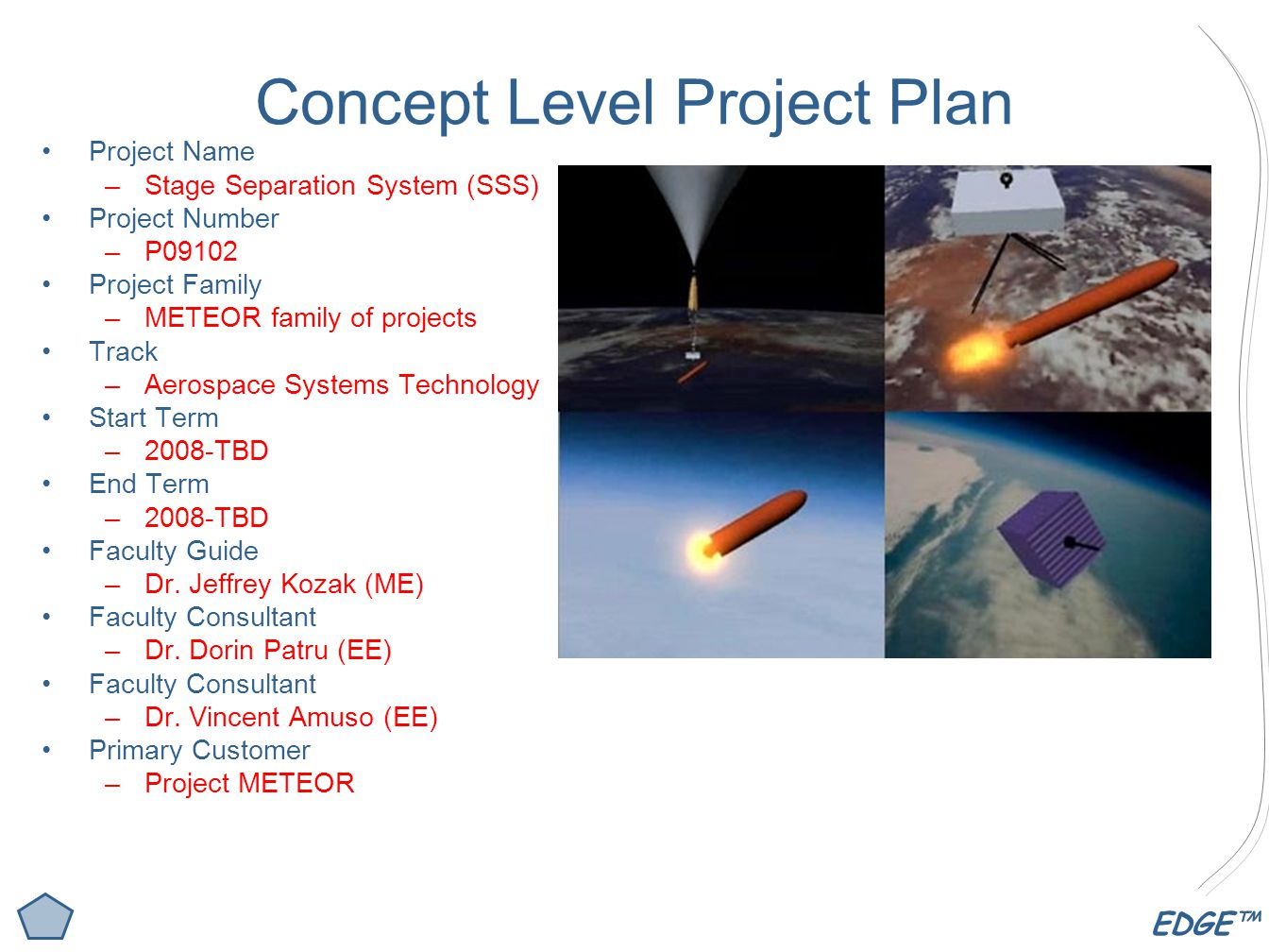 EDGE™ Concept Level Project Plan Project Name –Stage Separation System (SSS) Project Number –P09102 Project Family –METEOR family of projects Track –Aerospace Systems Technology Start Term –2008-TBD End Term –2008-TBD Faculty Guide –Dr.