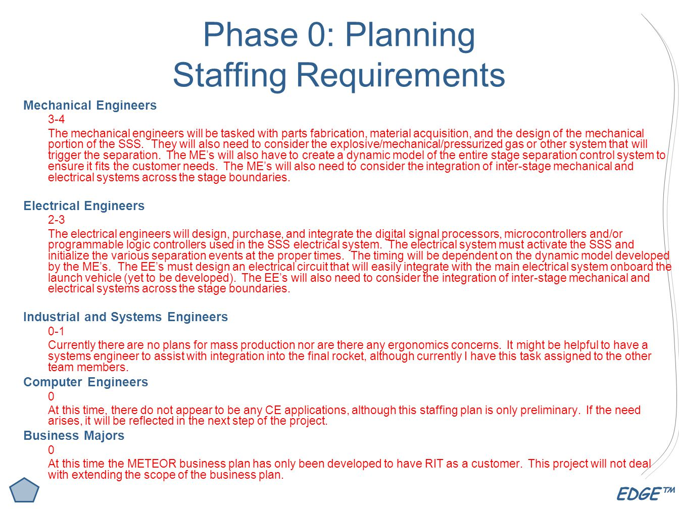 EDGE™ Phase 0: Planning Staffing Requirements Mechanical Engineers 3-4 The mechanical engineers will be tasked with parts fabrication, material acquisition, and the design of the mechanical portion of the SSS.