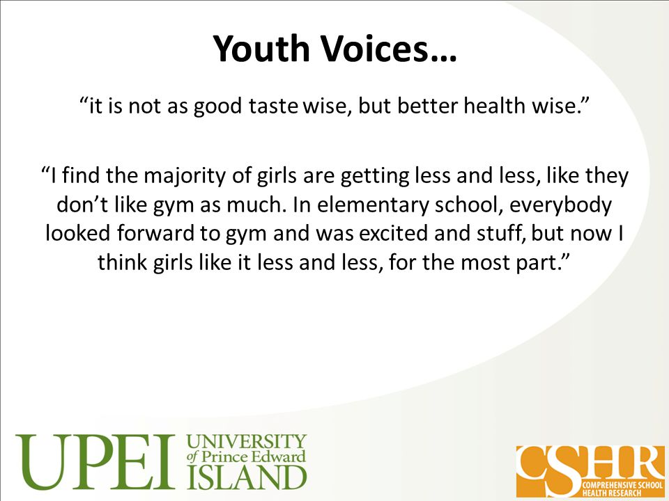 Youth Voices… it is not as good taste wise, but better health wise. I find the majority of girls are getting less and less, like they don't like gym as much.