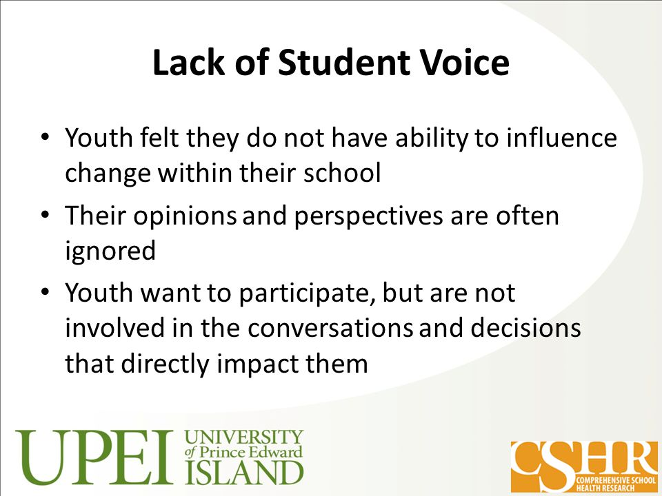 Lack of Student Voice Youth felt they do not have ability to influence change within their school Their opinions and perspectives are often ignored Youth want to participate, but are not involved in the conversations and decisions that directly impact them