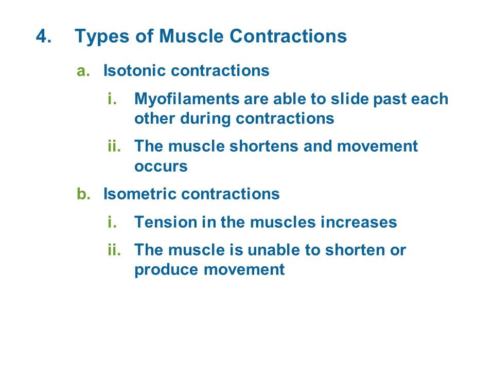4.Types of Muscle Contractions a.Isotonic contractions i.Myofilaments are able to slide past each other during contractions ii.The muscle shortens and movement occurs b.Isometric contractions i.Tension in the muscles increases ii.The muscle is unable to shorten or produce movement