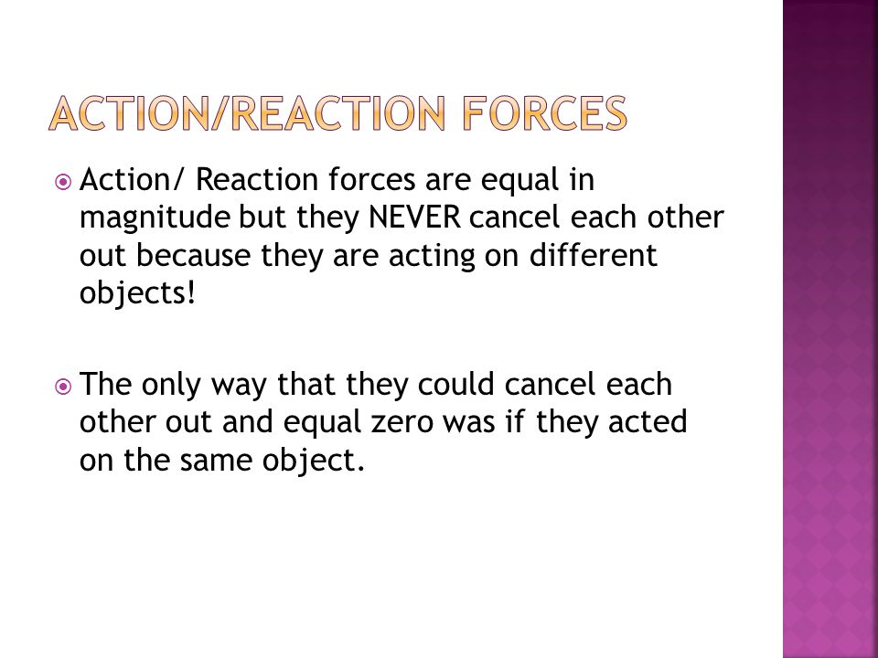  Action/ Reaction forces are equal in magnitude but they NEVER cancel each other out because they are acting on different objects.