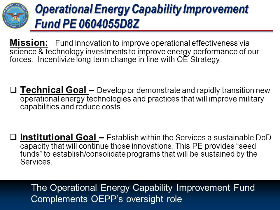 Operational Energy Capability Improvement Fund PE 0604055D8Z Mission: Fund innovation to improve operational effectiveness via science & technology investments to improve energy performance of our forces.