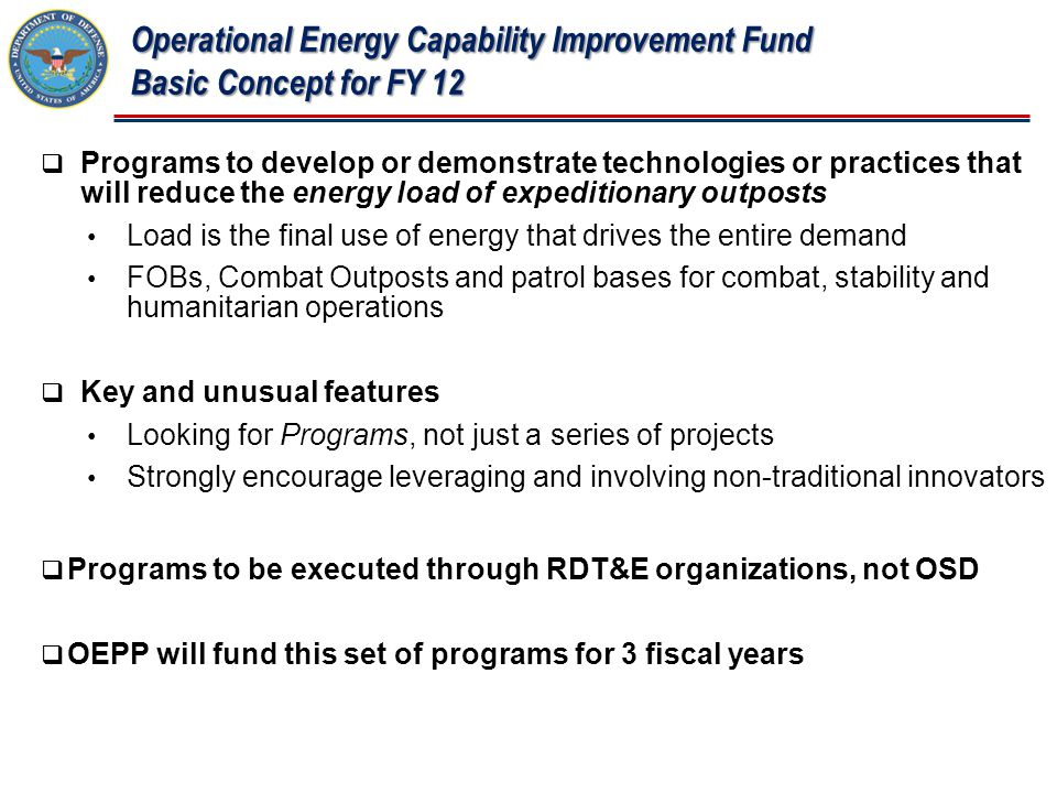 Operational Energy Capability Improvement Fund Basic Concept for FY 12  Programs to develop or demonstrate technologies or practices that will reduce the energy load of expeditionary outposts Load is the final use of energy that drives the entire demand FOBs, Combat Outposts and patrol bases for combat, stability and humanitarian operations  Key and unusual features Looking for Programs, not just a series of projects Strongly encourage leveraging and involving non-traditional innovators  Programs to be executed through RDT&E organizations, not OSD  OEPP will fund this set of programs for 3 fiscal years