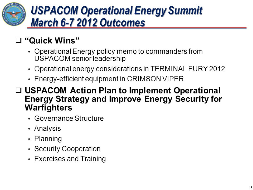  Quick Wins Operational Energy policy memo to commanders from USPACOM senior leadership Operational energy considerations in TERMINAL FURY 2012 Energy-efficient equipment in CRIMSON VIPER  USPACOM Action Plan to Implement Operational Energy Strategy and Improve Energy Security for Warfighters Governance Structure Analysis Planning Security Cooperation Exercises and Training USPACOM Operational Energy Summit March 6-7 2012 Outcomes 16