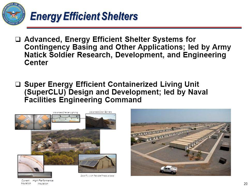  Advanced, Energy Efficient Shelter Systems for Contingency Basing and Other Applications; led by Army Natick Soldier Research, Development, and Engineering Center  Super Energy Efficient Containerized Living Unit (SuperCLU) Design and Development; led by Naval Facilities Engineering Command Energy Efficient Shelters 20