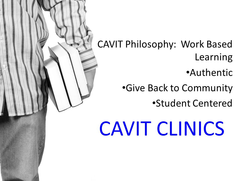 CAVIT Philosophy: Work Based Learning Authentic Give Back to Community Student Centered CAVIT CLINICS