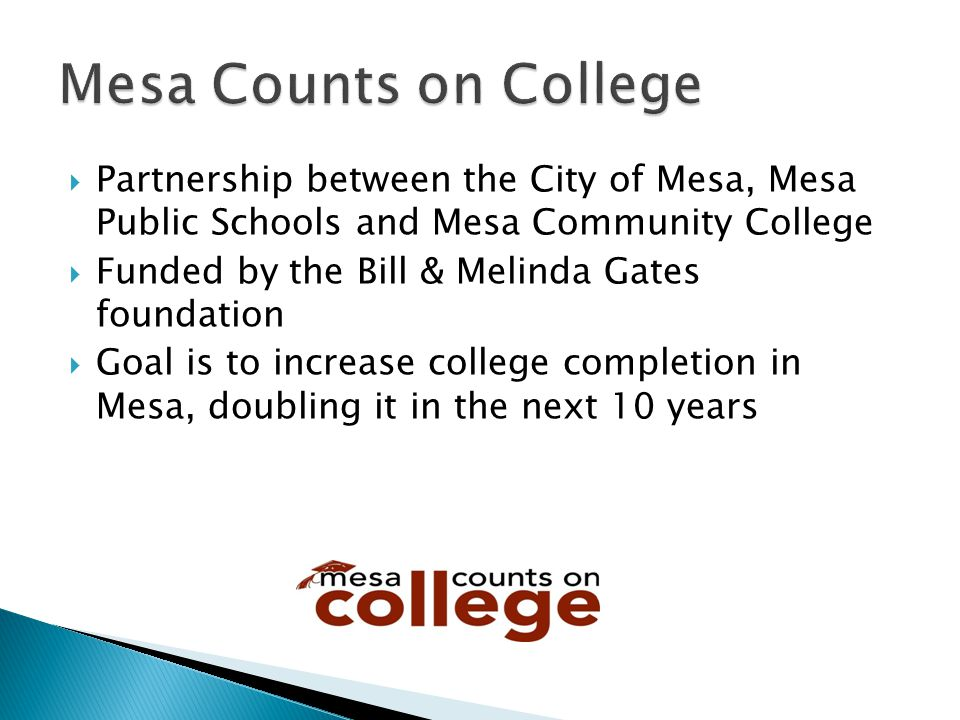  Partnership between the City of Mesa, Mesa Public Schools and Mesa Community College  Funded by the Bill & Melinda Gates foundation  Goal is to in