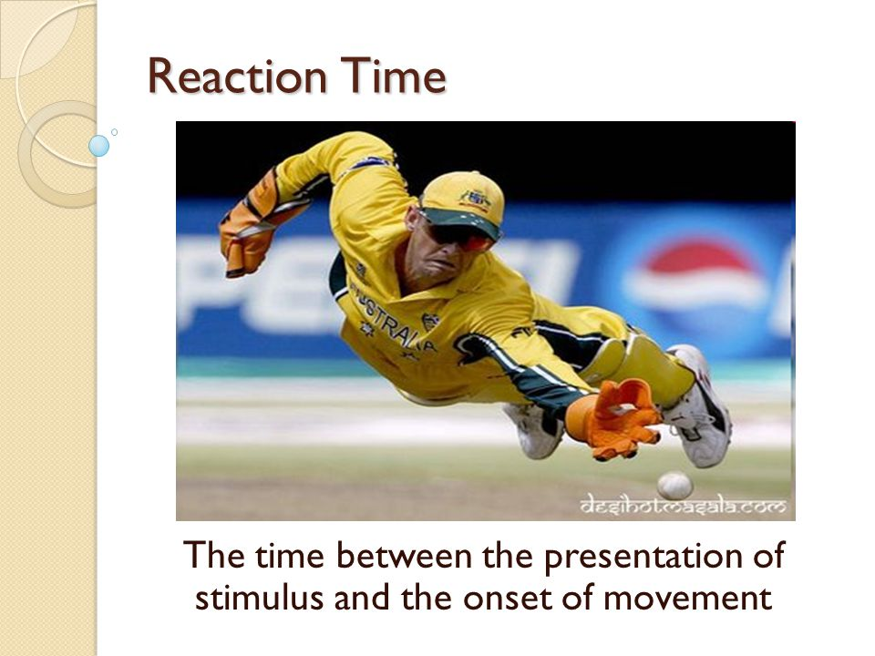 Reaction Time The time between the presentation of stimulus and the onset of movement