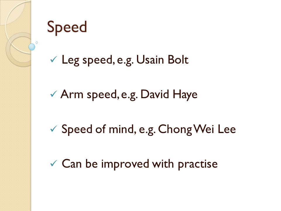 Speed Leg speed, e.g. Usain Bolt Arm speed, e.g. David Haye Speed of mind, e.g. Chong Wei Lee Can be improved with practise