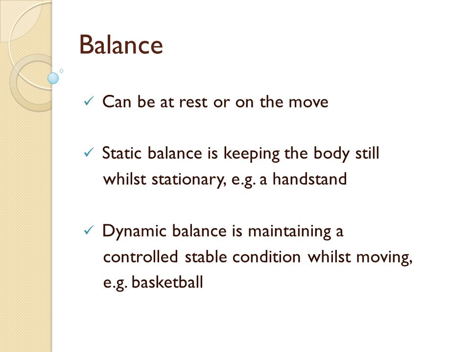 Balance Can be at rest or on the move Static balance is keeping the body still whilst stationary, e.g. a handstand Dynamic balance is maintaining a co