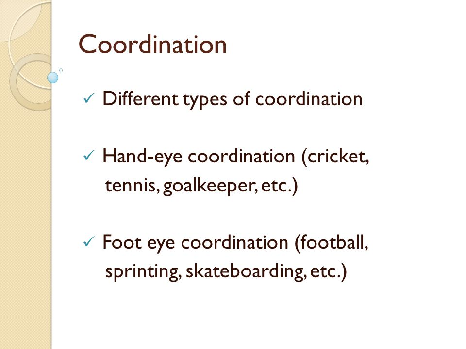 Coordination Different types of coordination Hand-eye coordination (cricket, tennis, goalkeeper, etc.) Foot eye coordination (football, sprinting, ska