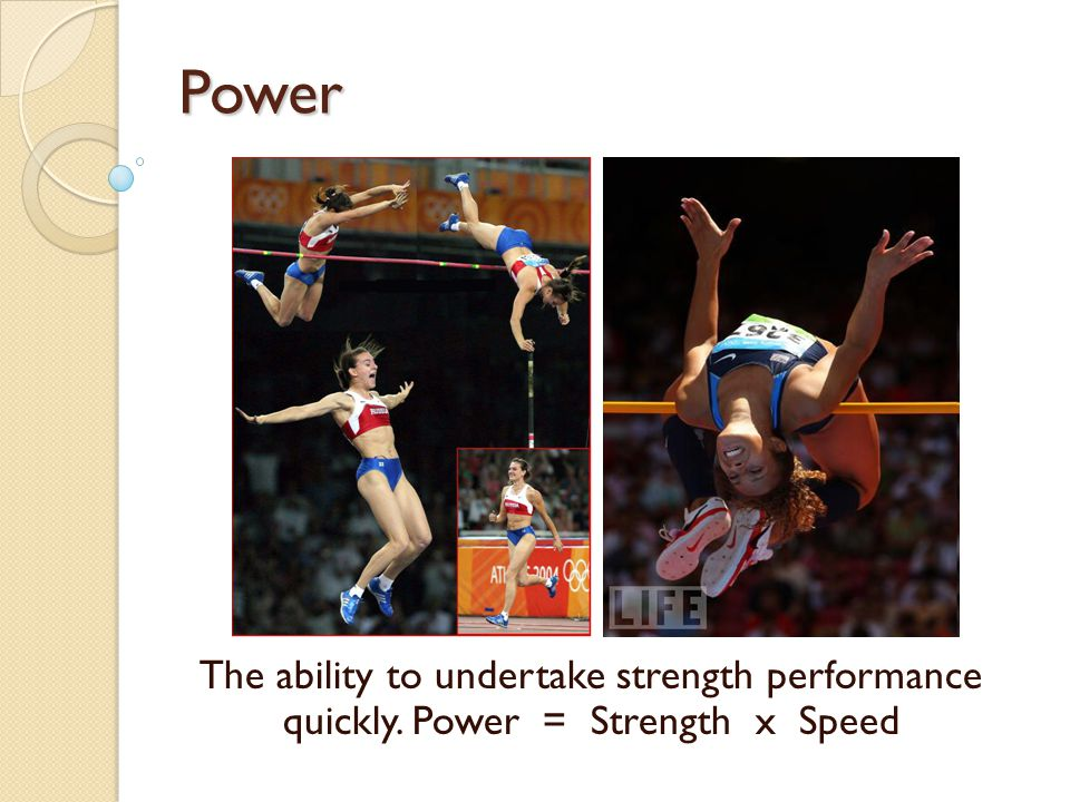 Power The ability to undertake strength performance quickly. Power = Strength x Speed