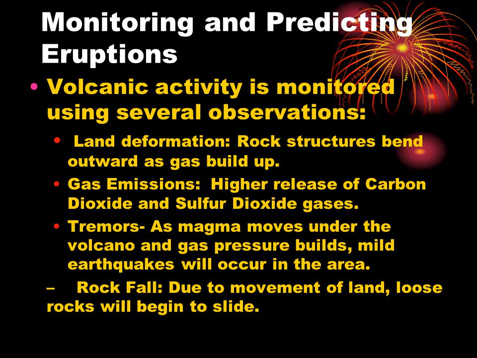 Monitoring and Predicting Eruptions Volcanic activity is monitored using several observations: Land deformation: Rock structures bend outward as gas b