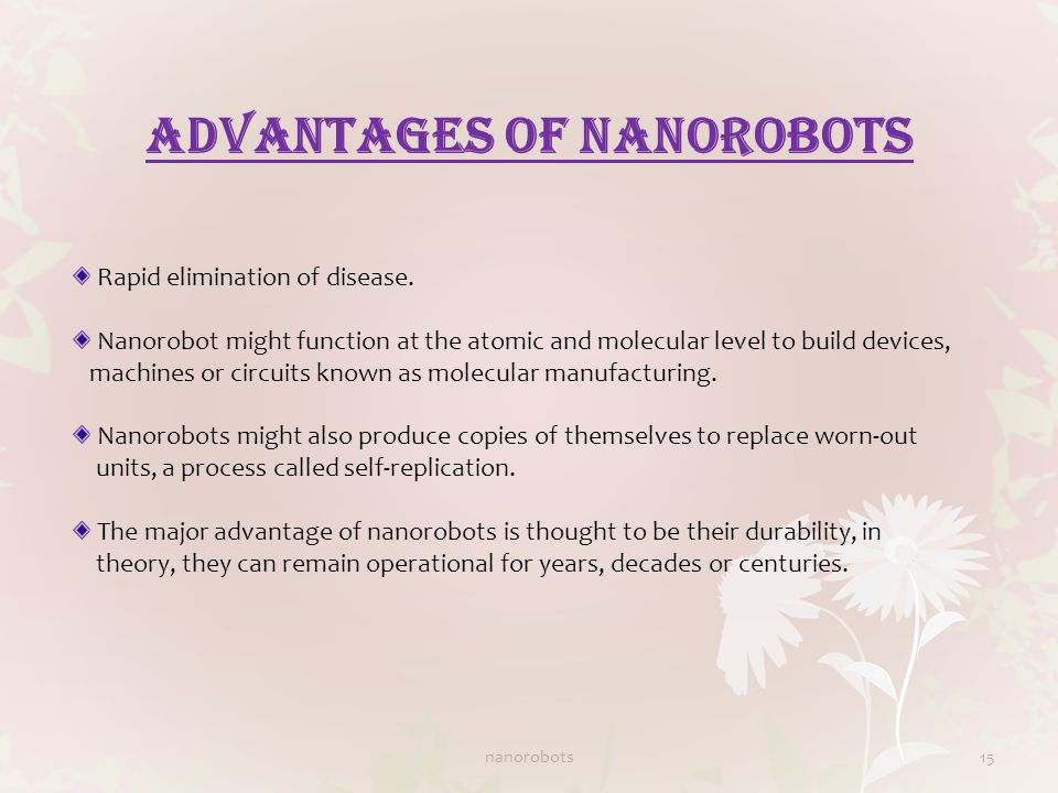 ADVANTAGES OF NANOROBOTS Rapid elimination of disease. Nanorobot might function at the atomic and molecular level to build devices, machines or circui