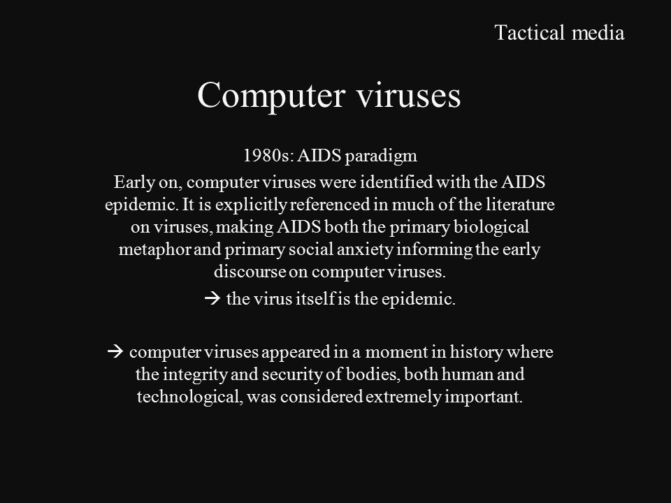 Tactical media 1980s: AIDS paradigm Early on, computer viruses were identified with the AIDS epidemic.